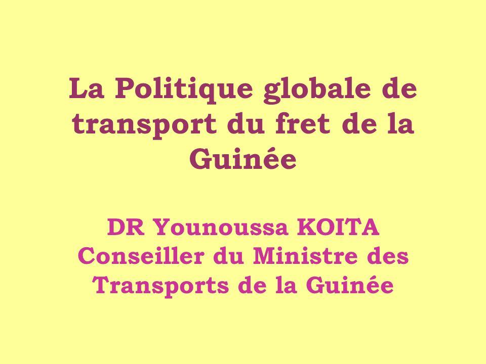 La Politique globale de transport du fret de la Guinée DR Younoussa KOITA Conseiller du Ministre des Transports de la Guinée