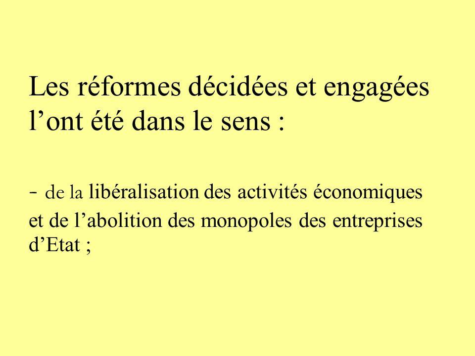 Les réformes décidées et engagées lont été dans le sens : - de la libéralisation des activités économiques et de labolition des monopoles des entreprises dEtat ;