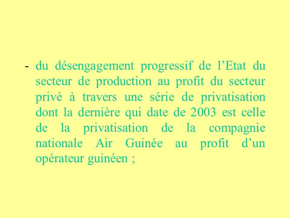 - du désengagement progressif de lEtat du secteur de production au profit du secteur privé à travers une série de privatisation dont la dernière qui date de 2003 est celle de la privatisation de la compagnie nationale Air Guinée au profit dun opérateur guinéen ;