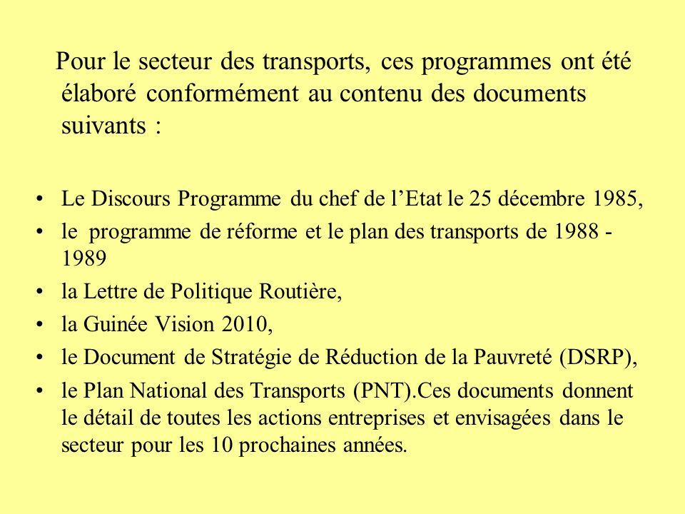 Pour le secteur des transports, ces programmes ont été élaboré conformément au contenu des documents suivants : Le Discours Programme du chef de lEtat le 25 décembre 1985, le programme de réforme et le plan des transports de 1988 - 1989 la Lettre de Politique Routière, la Guinée Vision 2010, le Document de Stratégie de Réduction de la Pauvreté (DSRP), le Plan National des Transports (PNT).Ces documents donnent le détail de toutes les actions entreprises et envisagées dans le secteur pour les 10 prochaines années.