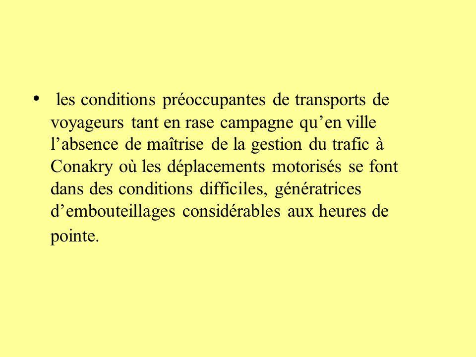 les conditions préoccupantes de transports de voyageurs tant en rase campagne quen ville labsence de maîtrise de la gestion du trafic à Conakry où les déplacements motorisés se font dans des conditions difficiles, génératrices dembouteillages considérables aux heures de pointe.