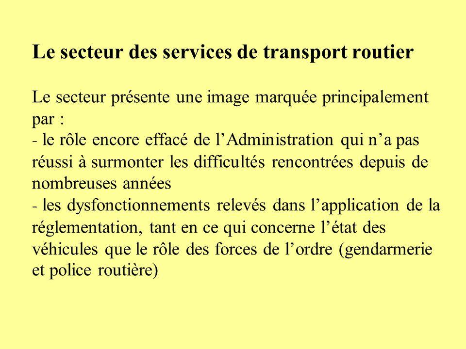 Le secteur des services de transport routier Le secteur présente une image marquée principalement par : - le rôle encore effacé de lAdministration qui na pas réussi à surmonter les difficultés rencontrées depuis de nombreuses années - les dysfonctionnements relevés dans lapplication de la réglementation, tant en ce qui concerne létat des véhicules que le rôle des forces de lordre (gendarmerie et police routière)