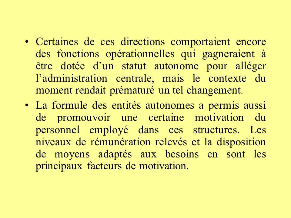 Certaines de ces directions comportaient encore des fonctions opérationnelles qui gagneraient à être dotée dun statut autonome pour alléger ladministration centrale, mais le contexte du moment rendait prématuré un tel changement.