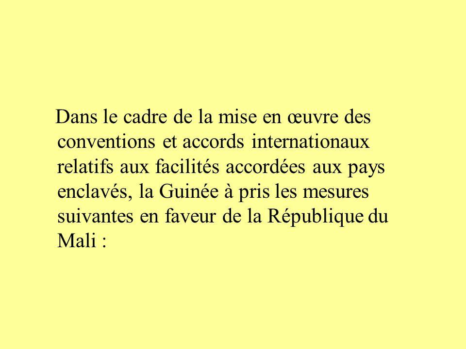 Dans le cadre de la mise en œuvre des conventions et accords internationaux relatifs aux facilités accordées aux pays enclavés, la Guinée à pris les mesures suivantes en faveur de la République du Mali :