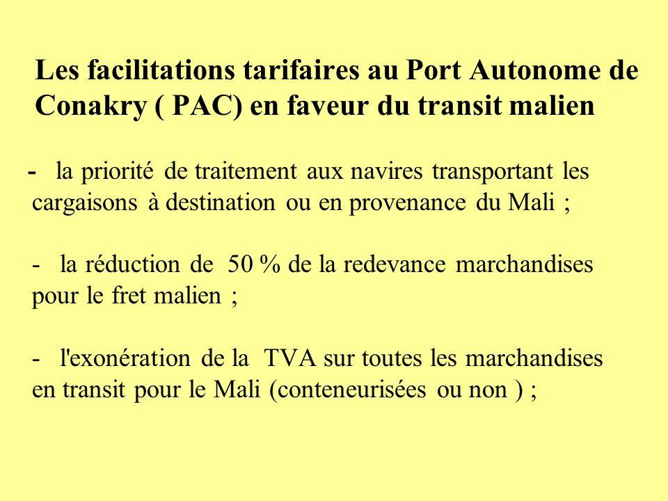 Les facilitations tarifaires au Port Autonome de Conakry ( PAC) en faveur du transit malien - la priorité de traitement aux navires transportant les cargaisons à destination ou en provenance du Mali ; - la réduction de 50 % de la redevance marchandises pour le fret malien ; - l exonération de la TVA sur toutes les marchandises en transit pour le Mali (conteneurisées ou non ) ;