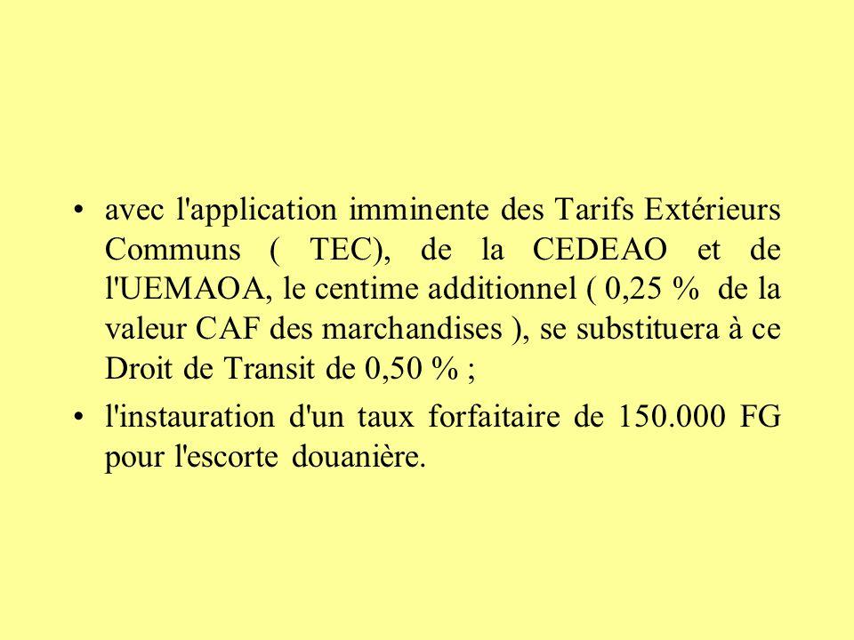 avec l application imminente des Tarifs Extérieurs Communs ( TEC), de la CEDEAO et de l UEMAOA, le centime additionnel ( 0,25 % de la valeur CAF des marchandises ), se substituera à ce Droit de Transit de 0,50 % ; l instauration d un taux forfaitaire de 150.000 FG pour l escorte douanière.