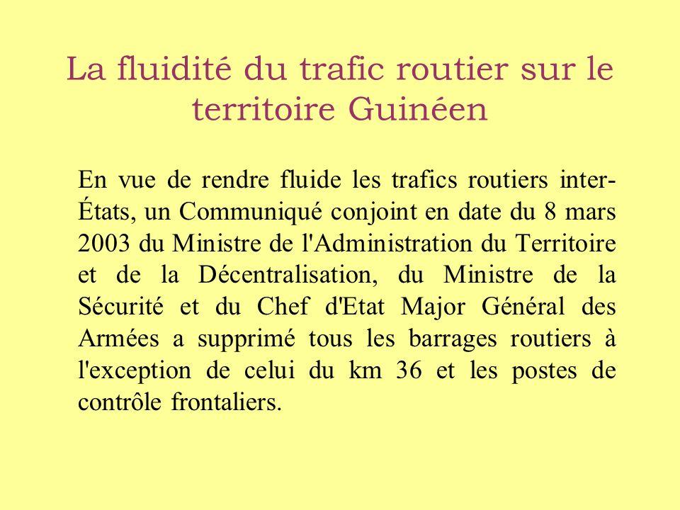 La fluidité du trafic routier sur le territoire Guinéen En vue de rendre fluide les trafics routiers inter- États, un Communiqué conjoint en date du 8 mars 2003 du Ministre de l Administration du Territoire et de la Décentralisation, du Ministre de la Sécurité et du Chef d Etat Major Général des Armées a supprimé tous les barrages routiers à l exception de celui du km 36 et les postes de contrôle frontaliers.