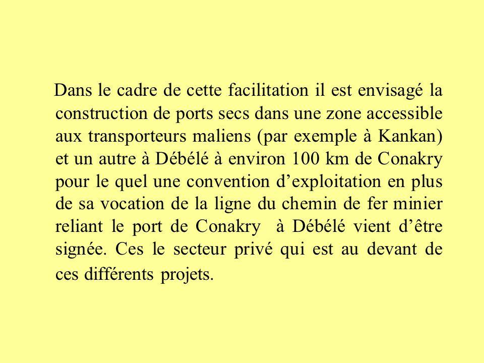 Dans le cadre de cette facilitation il est envisagé la construction de ports secs dans une zone accessible aux transporteurs maliens (par exemple à Kankan) et un autre à Débélé à environ 100 km de Conakry pour le quel une convention dexploitation en plus de sa vocation de la ligne du chemin de fer minier reliant le port de Conakry à Débélé vient dêtre signée.