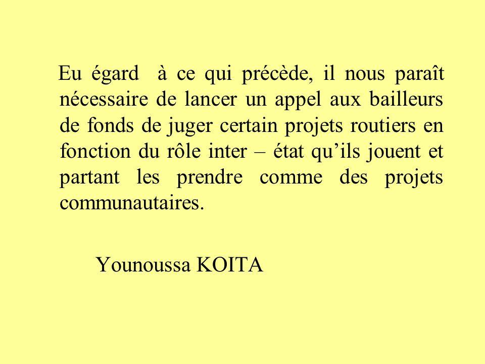 Eu égard à ce qui précède, il nous paraît nécessaire de lancer un appel aux bailleurs de fonds de juger certain projets routiers en fonction du rôle inter – état quils jouent et partant les prendre comme des projets communautaires.