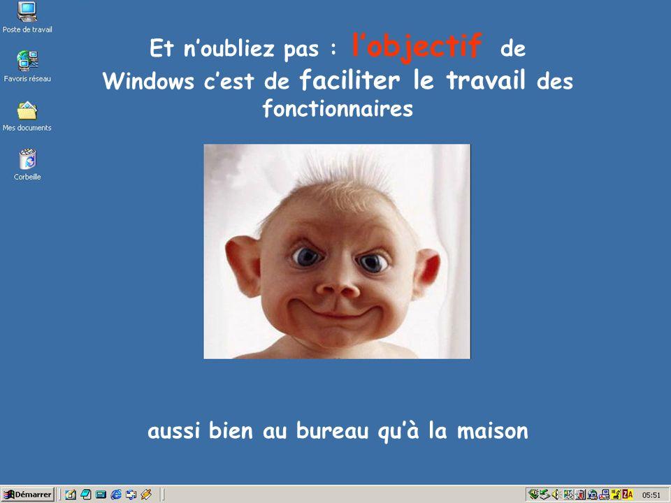 Et noubliez pas : lobjectif de Windows cest de faciliter le travail des fonctionnaires aussi bien au bureau quà la maison