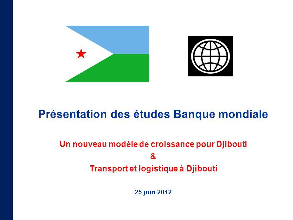 Présentation des études Banque mondiale Un nouveau modèle de croissance pour Djibouti & Transport et logistique à Djibouti 25 juin 2012