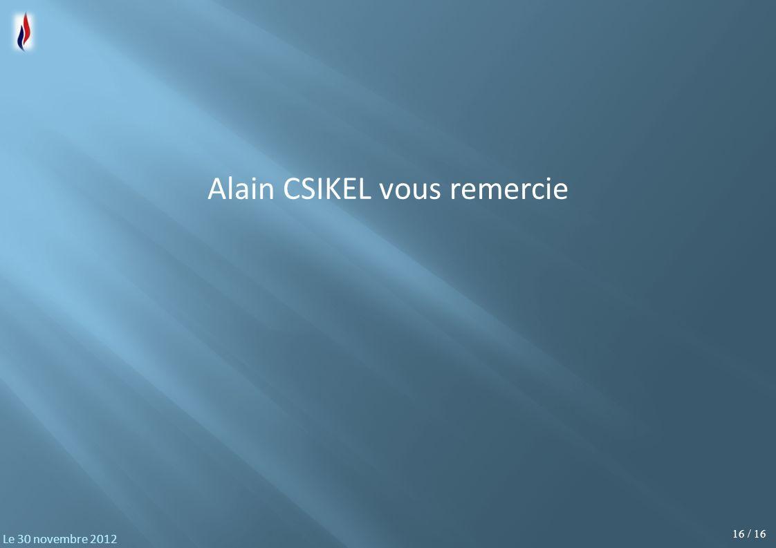 16 / 16 Le 30 novembre 2012 Alain CSIKEL vous remercie