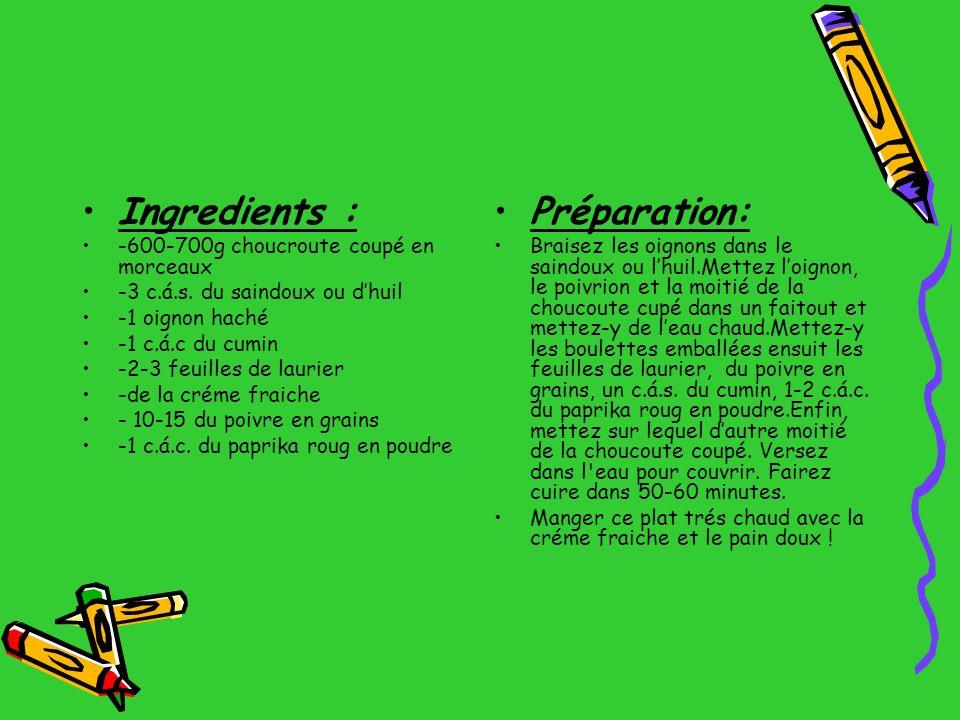 Ingredients : -600-700g choucroute coupé en morceaux -3 c.á.s. du saindoux ou dhuil -1 oignon haché -1 c.á.c du cumin -2-3 feuilles de laurier -de la