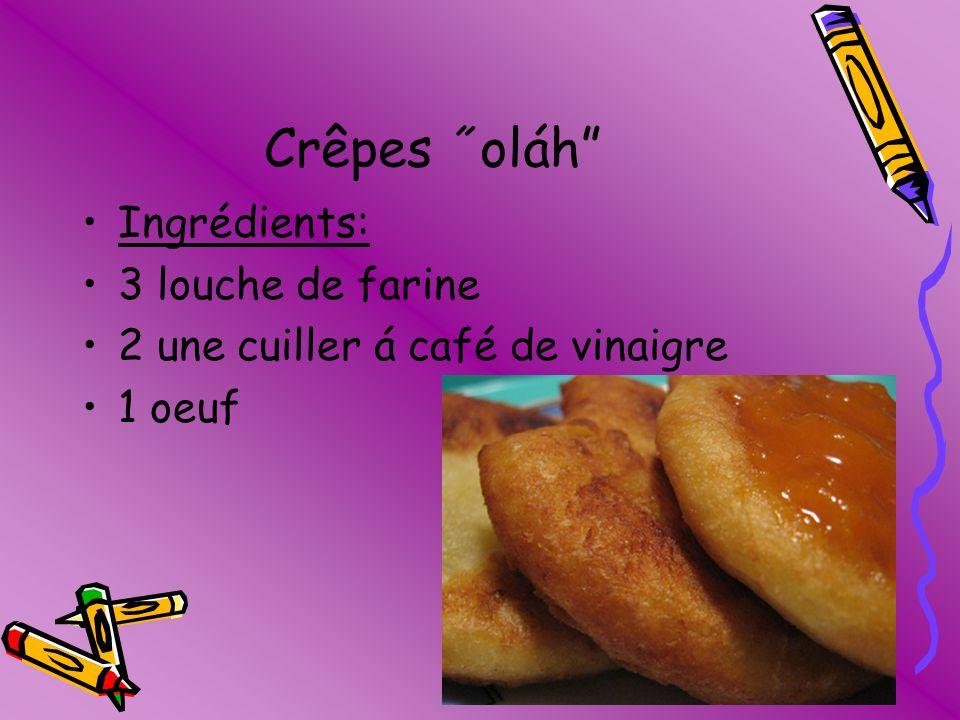 Crêpes ˝oláh Ingrédients: 3 louche de farine 2 une cuiller á café de vinaigre 1 oeuf