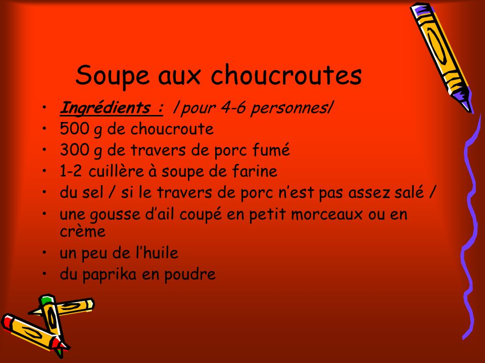 Soupe aux choucroutes Ingrédients : /pour 4-6 personnes/ 500 g de choucroute 300 g de travers de porc fumé 1-2 cuillère à soupe de farine du sel / si