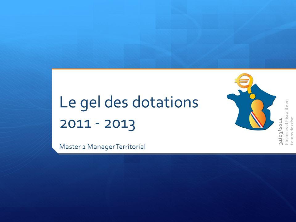 Master 2 Manager Territorial Finances et Fiscalité en temps de crise Le gel des dotations 2011 - 2013 31/03/2011
