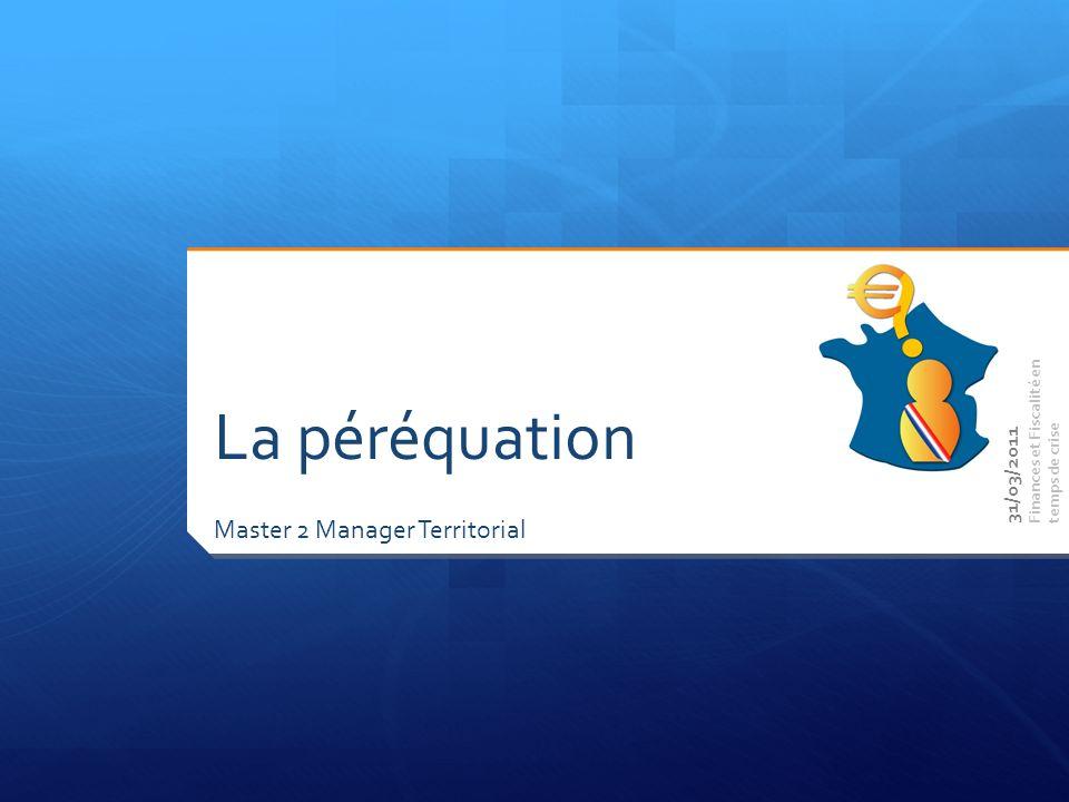 Master 2 Manager Territorial Finances et Fiscalité en temps de crise La péréquation 31/03/2011