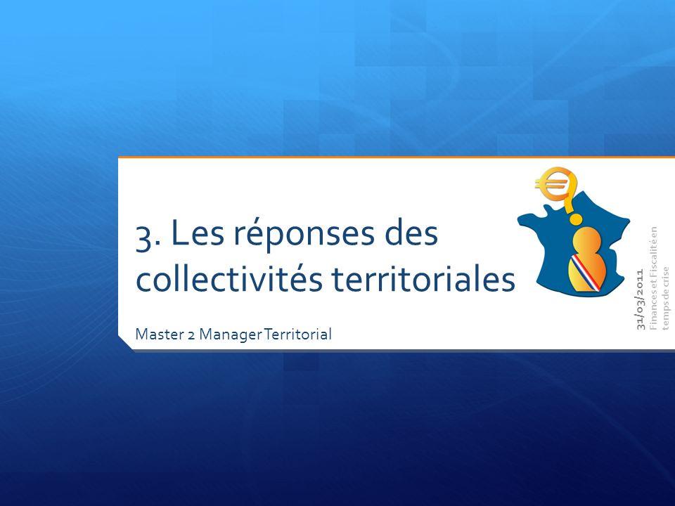 Master 2 Manager Territorial Finances et Fiscalité en temps de crise 3. Les réponses des collectivités territoriales 31/03/2011