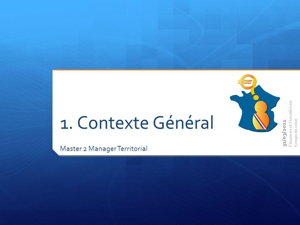 Master 2 Manager Territorial Finances et Fiscalité en temps de crise 1. Contexte Général 31/03/2011