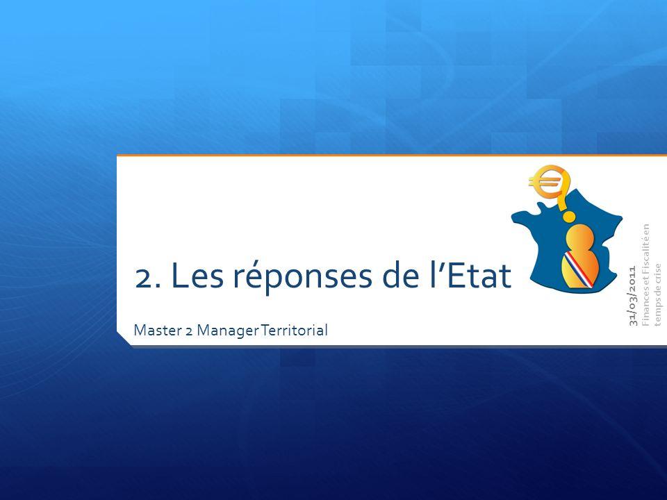 Master 2 Manager Territorial Finances et Fiscalité en temps de crise 2. Les réponses de lEtat 31/03/2011