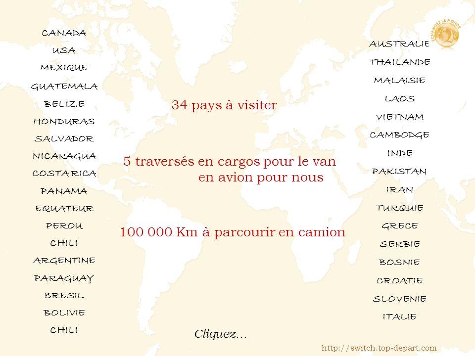 34 pays à visiter CANADA USA MEXIQUE GUATEMALA BELIZE HONDURAS SALVADOR NICARAGUA COSTA RICA PANAMA EQUATEUR PEROU CHILI ARGENTINE PARAGUAY BRESIL BOLIVIE CHILI 5 traversés en cargos pour le van en avion pour nous 100 000 Km à parcourir en camion AUSTRALIE THAILANDE MALAISIE LAOS VIETNAM CAMBODGE INDE PAKISTAN IRAN TURQUIE GRECE SERBIE BOSNIE CROATIE SLOVENIE ITALIE http://switch.top-depart.com Cliquez…