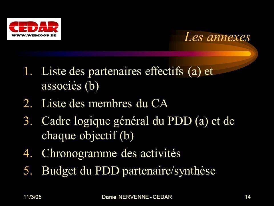 11/3/05Daniel NERVENNE - CEDAR14 Les annexes 1.Liste des partenaires effectifs (a) et associés (b) 2.Liste des membres du CA 3.Cadre logique général du PDD (a) et de chaque objectif (b) 4.Chronogramme des activités 5.Budget du PDD partenaire/synthèse