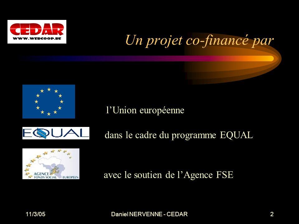 11/3/05Daniel NERVENNE - CEDAR2 Un projet co-financé par lUnion européenne dans le cadre du programme EQUAL avec le soutien de lAgence FSE