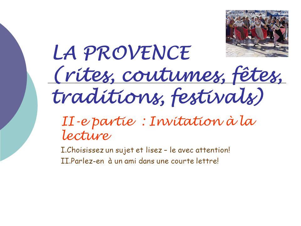 LA PROVENCE (rites, coutumes, fêtes, traditions, festivals) II-e partie : Invitation à la lecture I.Choisissez un sujet et lisez – le avec attention!