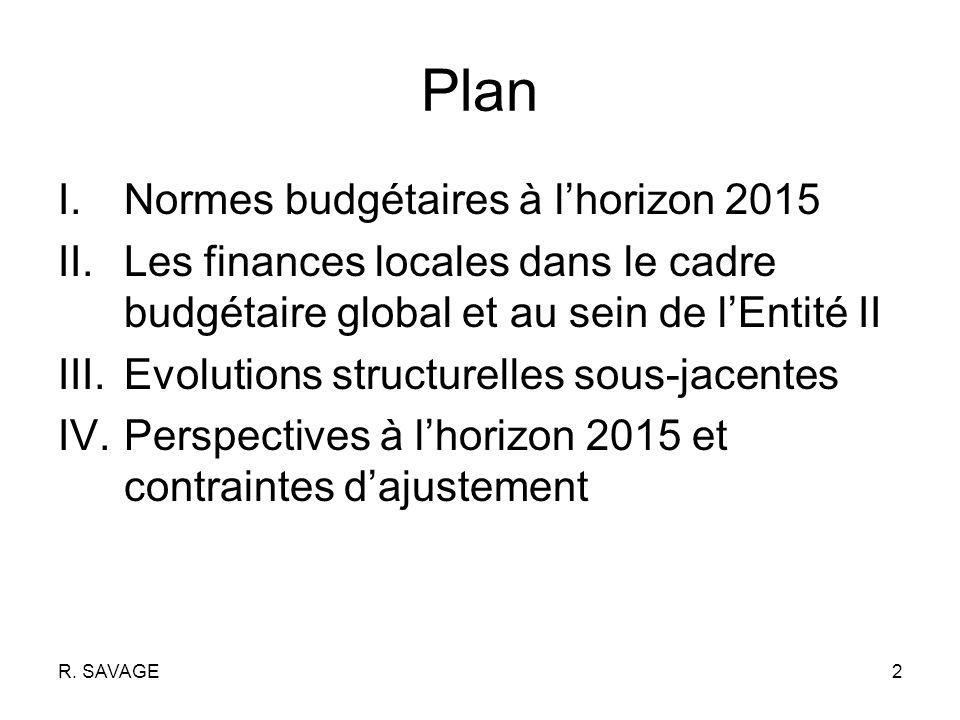 R. SAVAGE2 Plan I.Normes budgétaires à lhorizon 2015 II.Les finances locales dans le cadre budgétaire global et au sein de lEntité II III.Evolutions s