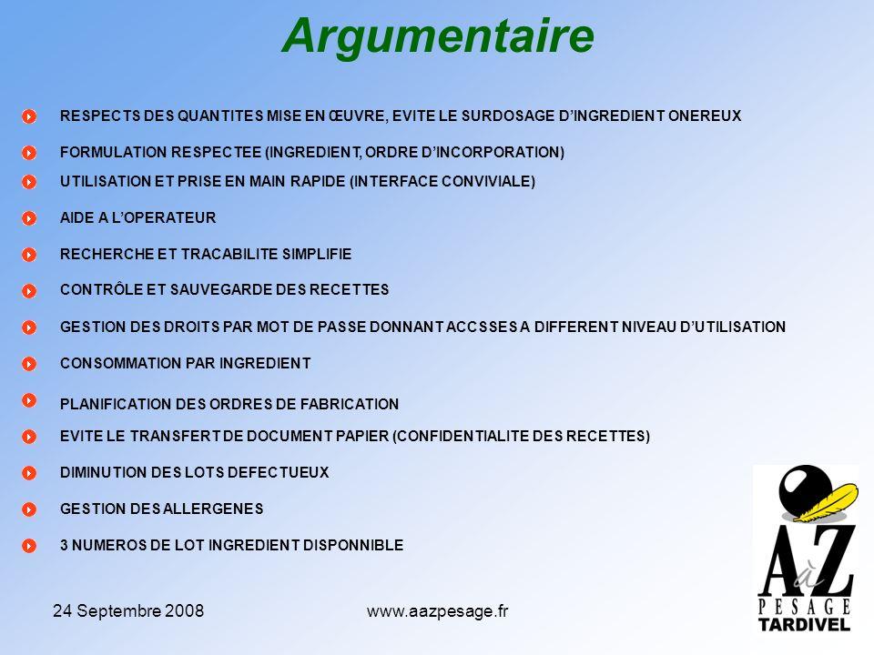 24 Septembre 2008www.aazpesage.fr RESPECTS DES QUANTITES MISE EN ŒUVRE, EVITE LE SURDOSAGE DINGREDIENT ONEREUX Argumentaire FORMULATION RESPECTEE (INGREDIENT, ORDRE DINCORPORATION) UTILISATION ET PRISE EN MAIN RAPIDE (INTERFACE CONVIVIALE) AIDE A LOPERATEUR RECHERCHE ET TRACABILITE SIMPLIFIE CONTRÔLE ET SAUVEGARDE DES RECETTES GESTION DES DROITS PAR MOT DE PASSE DONNANT ACCSSES A DIFFERENT NIVEAU DUTILISATION CONSOMMATION PAR INGREDIENT PLANIFICATION DES ORDRES DE FABRICATION EVITE LE TRANSFERT DE DOCUMENT PAPIER (CONFIDENTIALITE DES RECETTES) DIMINUTION DES LOTS DEFECTUEUX GESTION DES ALLERGENES 3 NUMEROS DE LOT INGREDIENT DISPONNIBLE