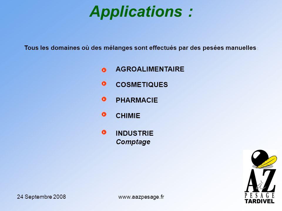 24 Septembre 2008www.aazpesage.fr Applications : Tous les domaines où des mélanges sont effectués par des pesées manuelles : AGROALIMENTAIRE COSMETIQUES PHARMACIE CHIMIE INDUSTRIE Comptage