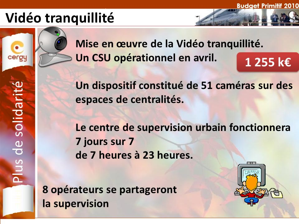 Budget Primitif 2010 Vidéo tranquillité Mise en œuvre de la Vidéo tranquillité. Un CSU opérationnel en avril. Un dispositif constitué de 51 caméras su