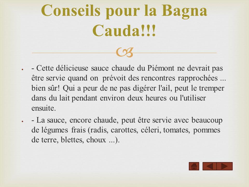 - Cette délicieuse sauce chaude du Piémont ne devrait pas être servie quand on prévoit des rencontres rapprochées... bien sûr! Qui a peur de ne pas di