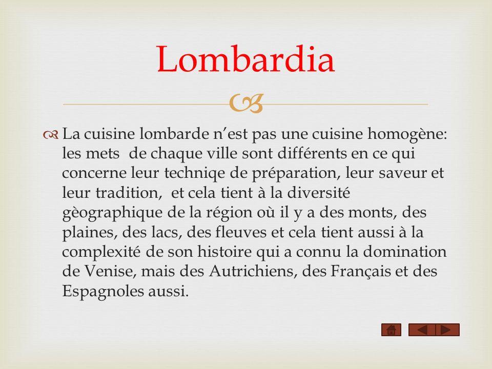 La cuisine lombarde nest pas une cuisine homogène: les mets de chaque ville sont différents en ce qui concerne leur techniqe de préparation, leur save
