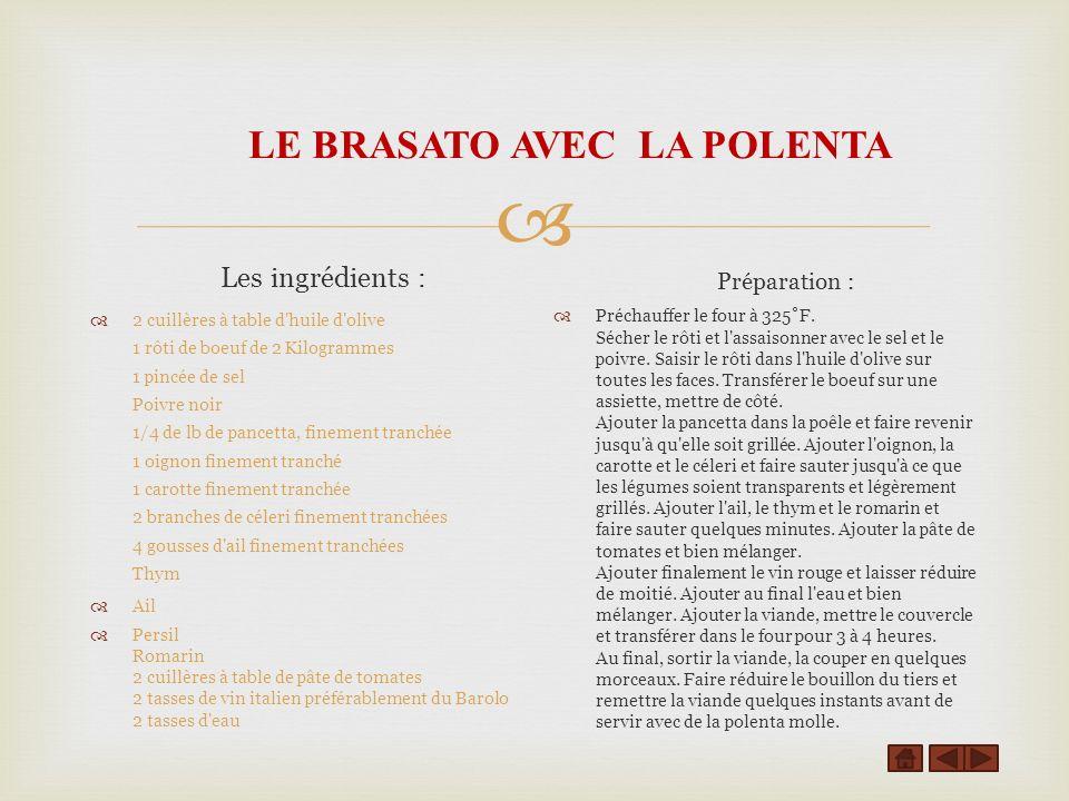 LE BRASATO AVEC LA POLENTA Les ingrédients : 2 cuillères à table d huile d olive 1 rôti de boeuf de 2 Kilogrammes 1 pincée de sel Poivre noir 1/4 de lb de pancetta, finement tranchée 1 oignon finement tranché 1 carotte finement tranchée 2 branches de céleri finement tranchées 4 gousses d ail finement tranchées Thym Ail Persil Romarin 2 cuillères à table de pâte de tomates 2 tasses de vin italien préférablement du Barolo 2 tasses d eau Préparation : Préchauffer le four à 325˚F.