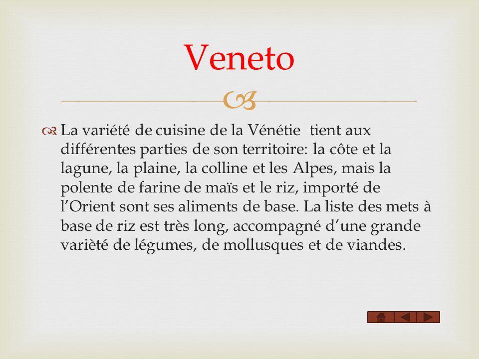 La variété de cuisine de la Vénétie tient aux différentes parties de son territoire: la côte et la lagune, la plaine, la colline et les Alpes, mais la polente de farine de maïs et le riz, importé de lOrient sont ses aliments de base.