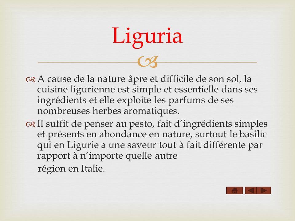 A cause de la nature âpre et difficile de son sol, la cuisine ligurienne est simple et essentielle dans ses ingrédients et elle exploite les parfums de ses nombreuses herbes aromatiques.