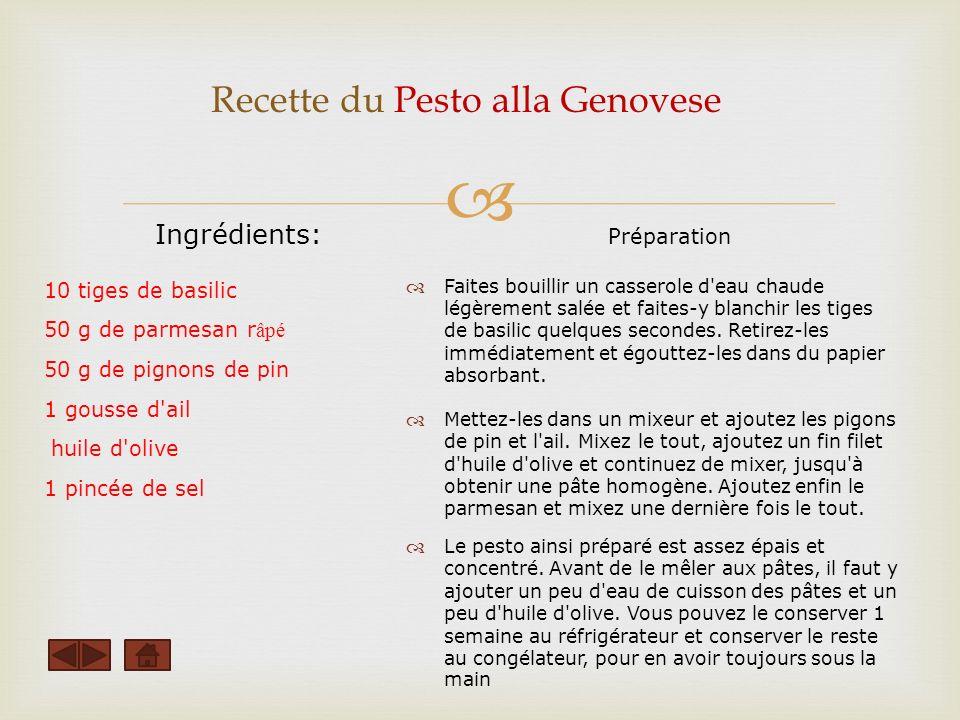 Recette du Pesto alla Genovese Ingrédients: 10 tiges de basilic 50 g de parmesan r âpé 50 g de pignons de pin 1 gousse d ail huile d olive 1 pincée de sel Préparation Faites bouillir un casserole d eau chaude légèrement salée et faites-y blanchir les tiges de basilic quelques secondes.