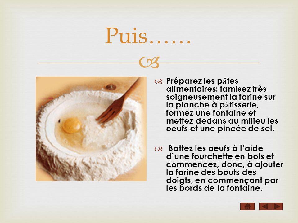 Puis…… Préparez les p â tes alimentaires: tamisez très soigneusement la farine sur la planche à p â tisserie, formez une fontaine et mettez dedans au milieu les oeufs et une pincée de sel.