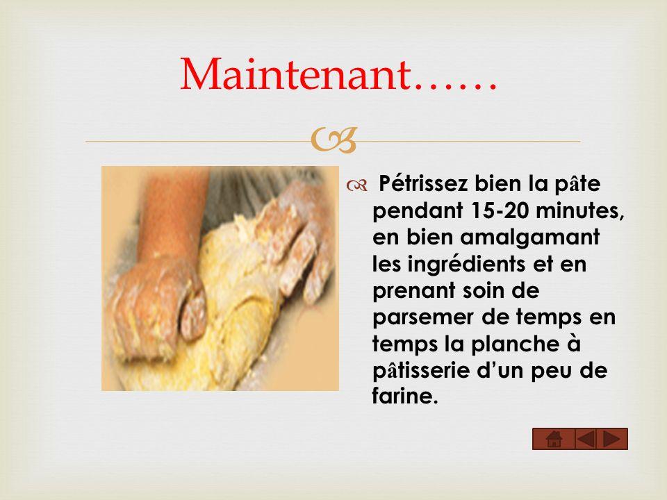 Maintenant…… Pétrissez bien la p â te pendant 15-20 minutes, en bien amalgamant les ingrédients et en prenant soin de parsemer de temps en temps la planche à p â tisserie dun peu de farine.