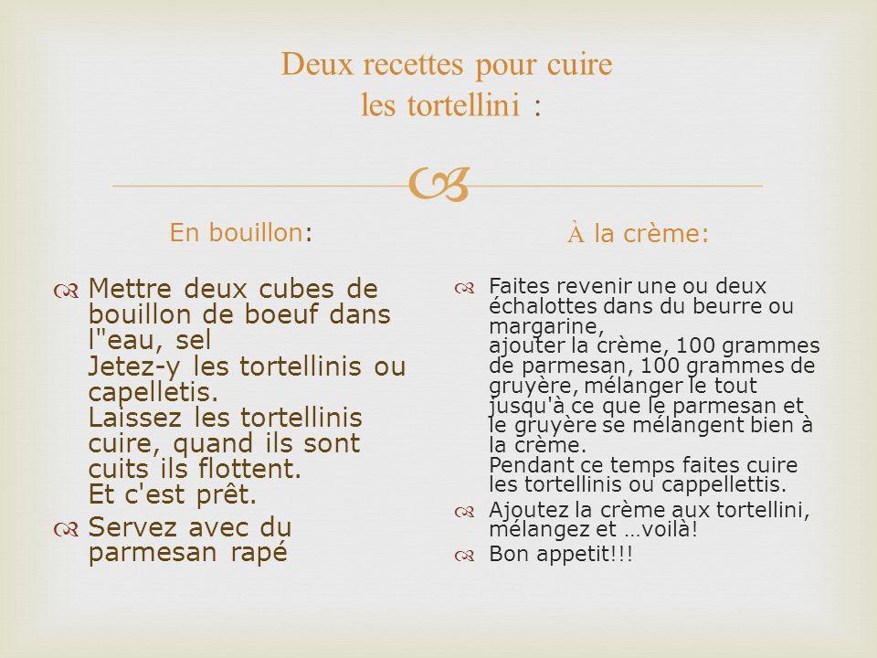 Deux recettes pour cuire les tortellini : En bouillon: Mettre deux cubes de bouillon de boeuf dans l eau, sel Jetez-y les tortellinis ou capelletis.