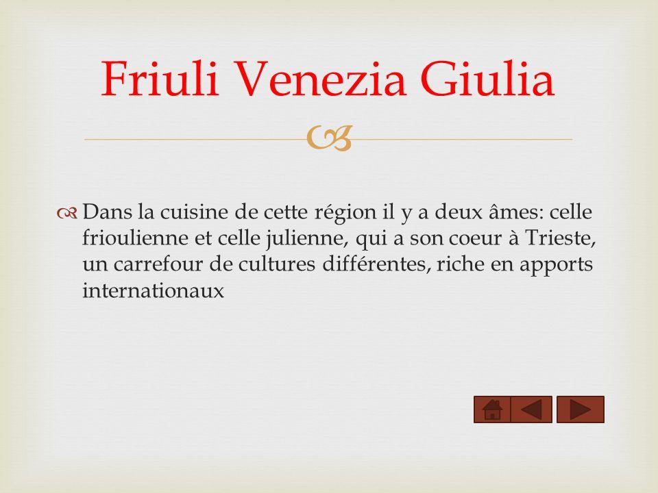 Friuli Venezia Giulia Dans la cuisine de cette région il y a deux âmes: celle frioulienne et celle julienne, qui a son coeur à Trieste, un carrefour de cultures différentes, riche en apports internationaux