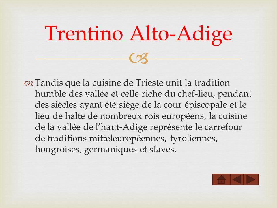 Tandis que la cuisine de Trieste unit la tradition humble des vallée et celle riche du chef-lieu, pendant des siècles ayant été siège de la cour épisc