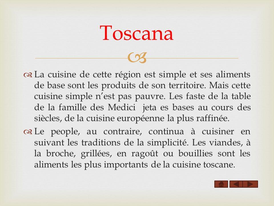 Toscana La cuisine de cette région est simple et ses aliments de base sont les produits de son territoire. Mais cette cuisine simple nest pas pauvre.