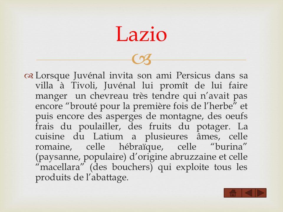 Lazio Lorsque Juvénal invita son ami Persicus dans sa villa à Tivoli, Juvénal lui promît de lui faire manger un chevreau très tendre qui navait pas encore brouté pour la première fois de lherbe et puis encore des asperges de montagne, des oeufs frais du poulailler, des fruits du potager.