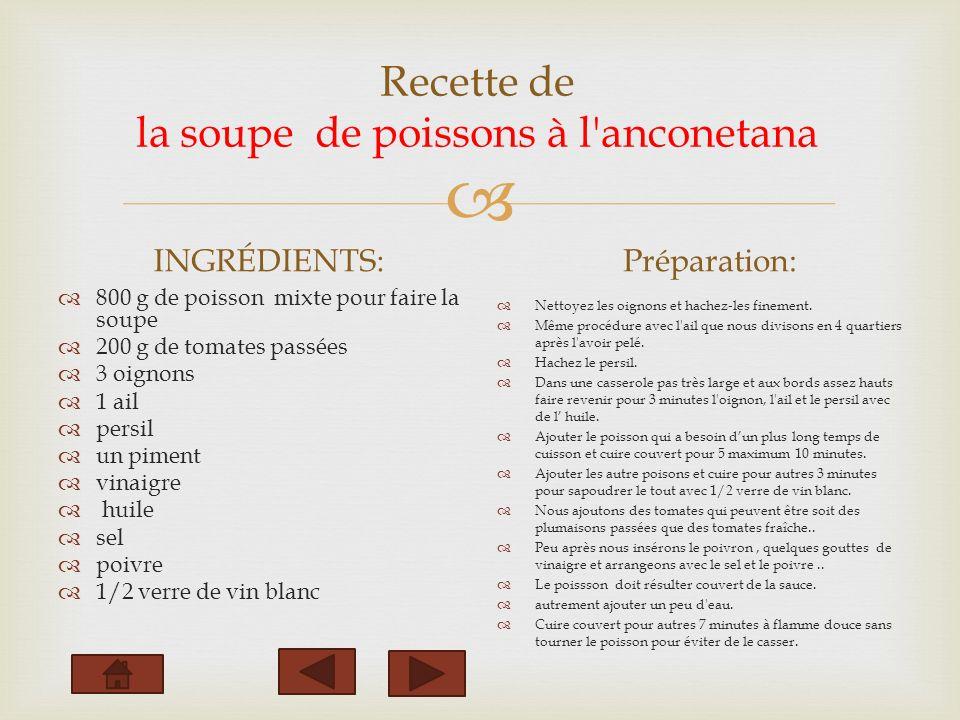 Recette de la soupe de poissons à l anconetana INGRÉDIENTS: 800 g de poisson mixte pour faire la soupe 200 g de tomates passées 3 oignons 1 ail persil un piment vinaigre huile sel poivre 1/2 verre de vin blanc Préparation: Nettoyez les oignons et hachez-les finement.