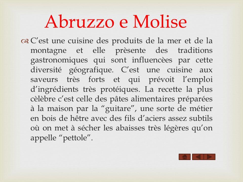 Abruzzo e Molise Cest une cuisine des produits de la mer et de la montagne et elle prèsente des traditions gastronomiques qui sont influencèes par cette diversité géografique.