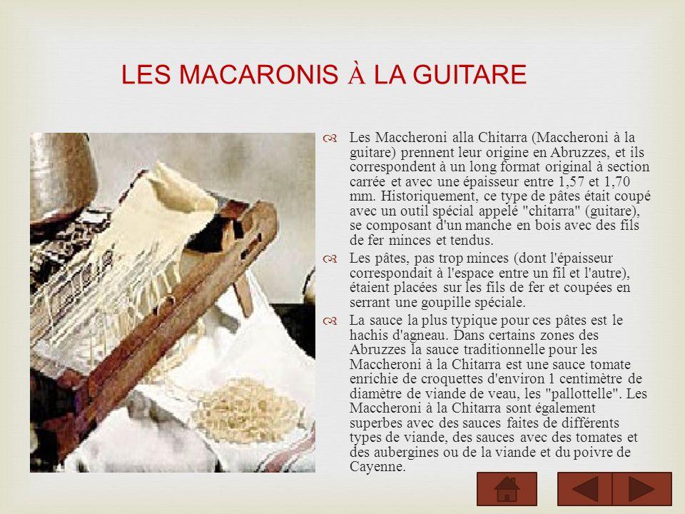 LES MACARONIS À LA GUITARE Les Maccheroni alla Chitarra (Maccheroni à la guitare) prennent leur origine en Abruzzes, et ils correspondent à un long format original à section carrée et avec une épaisseur entre 1,57 et 1,70 mm.