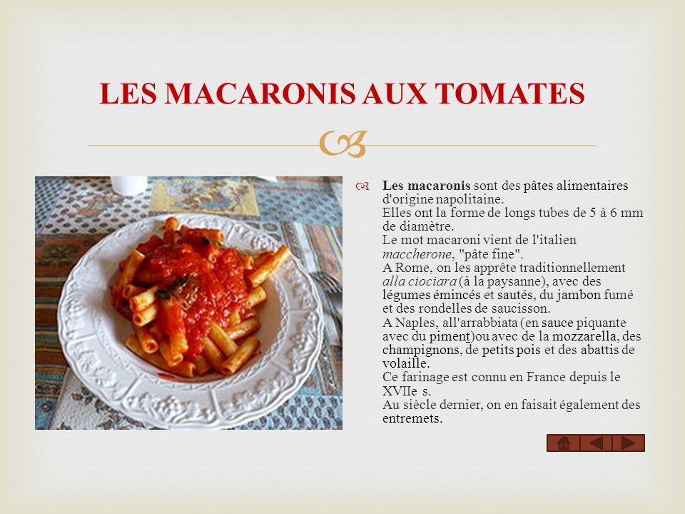 LES MACARONIS AUX TOMATES Les macaronis sont des pâtes alimentaires d'origine napolitaine. Elles ont la forme de longs tubes de 5 à 6 mm de diamètre.