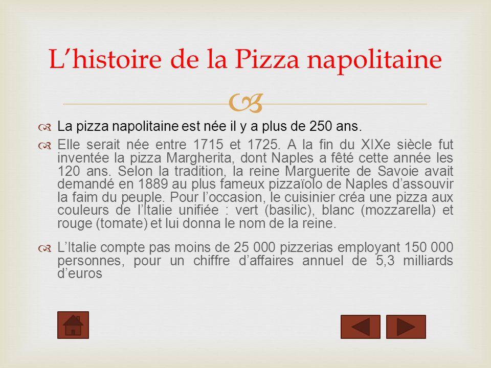La pizza napolitaine est née il y a plus de 250 ans. Elle serait née entre 1715 et 1725. A la fin du XIXe siècle fut inventée la pizza Margherita, don